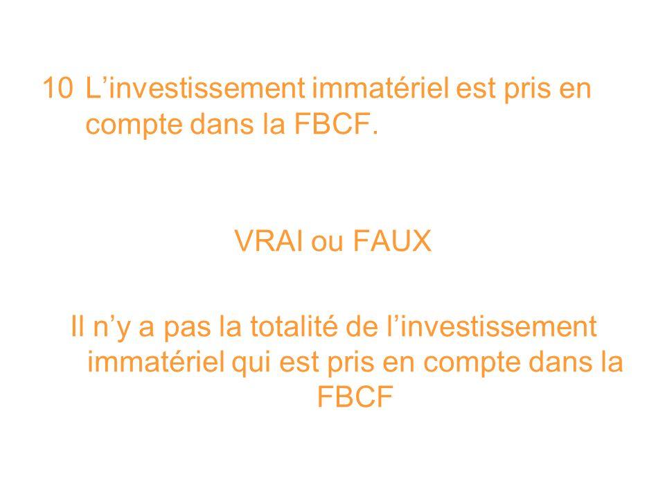 10 Linvestissement immatériel est pris en compte dans la FBCF. VRAI ou FAUX Il ny a pas la totalité de linvestissement immatériel qui est pris en comp