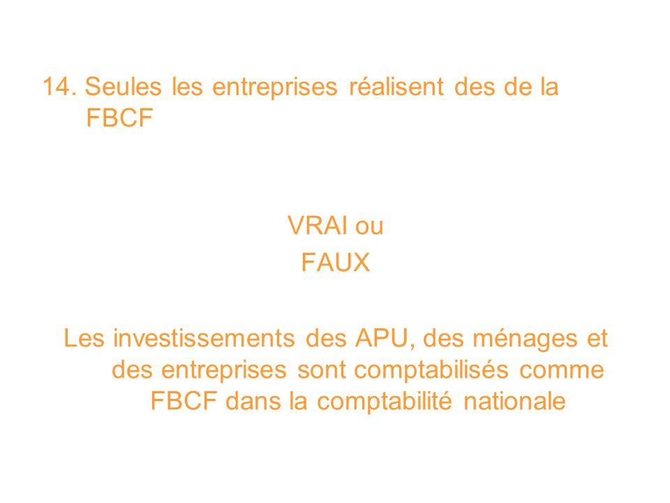 14. Seules les entreprises réalisent des de la FBCF VRAI ou FAUX Les investissements des APU, des ménages et des entreprises sont comptabilisés comme