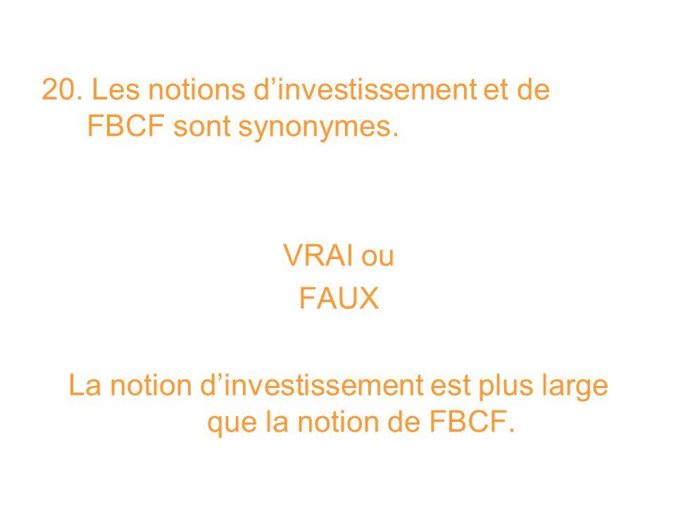 20. Les notions dinvestissement et de FBCF sont synonymes. VRAI ou FAUX La notion dinvestissement est plus large que la notion de FBCF.