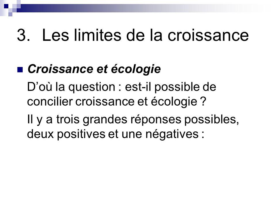 3.Les limites de la croissance Croissance et écologie Doù la question : est-il possible de concilier croissance et écologie ? Il y a trois grandes rép