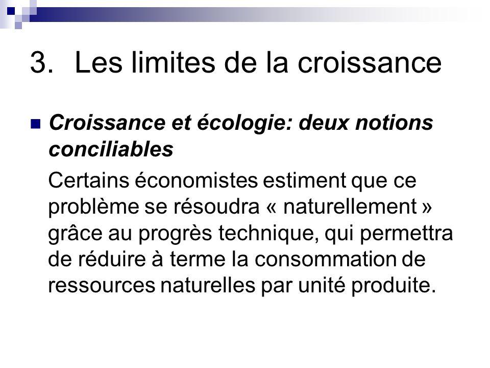 3.Les limites de la croissance Croissance et écologie: deux notions conciliables Certains économistes estiment que ce problème se résoudra « naturelle