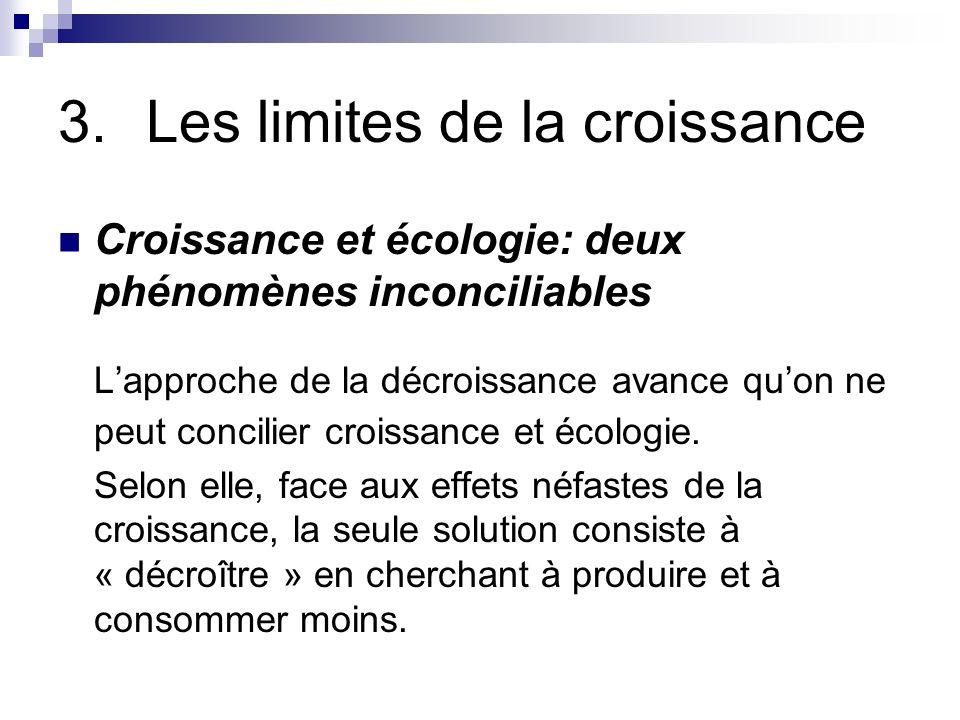 3.Les limites de la croissance Croissance et écologie: deux phénomènes inconciliables Lapproche de la décroissance avance quon ne peut concilier crois