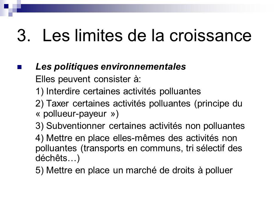 3.Les limites de la croissance Les politiques environnementales Elles peuvent consister à: 1) Interdire certaines activités polluantes 2) Taxer certai