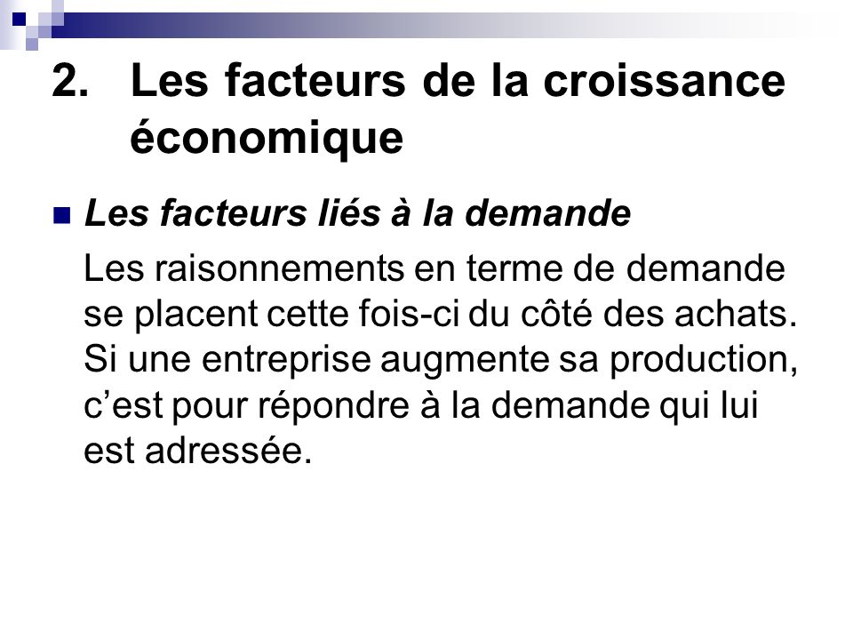 2.Les facteurs de la croissance économique Les facteurs liés à la demande Cette demande, comme le montre léquilibre emplois/ressources, provient : soit des consommateurs nationaux (via la consommation finale) soit des consommateurs internationaux (via les échanges extérieurs) soit des entreprises à des fins dinvestissement (via la FBCF)