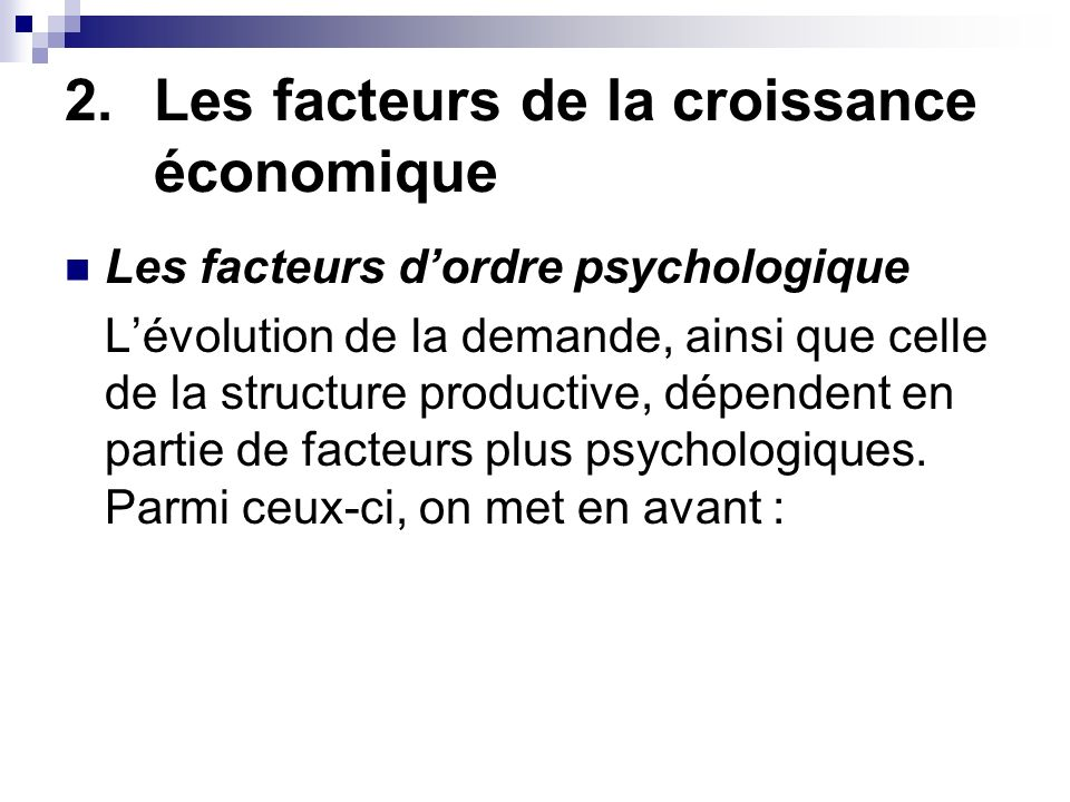 2.Les facteurs de la croissance économique Les facteurs dordre psychologique la confiance des agents économiques, qui les pousse à consommer le développement de la rationalité le développement de lesprit dentreprise via le goût du risque et lapparition dentrepreneurs