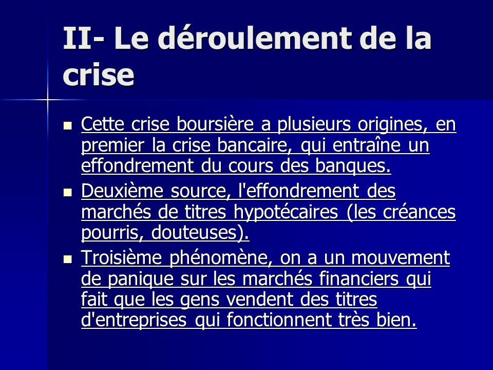 II- Le déroulement de la crise Cette crise boursière a plusieurs origines, en premier la crise bancaire, qui entraîne un effondrement du cours des ban