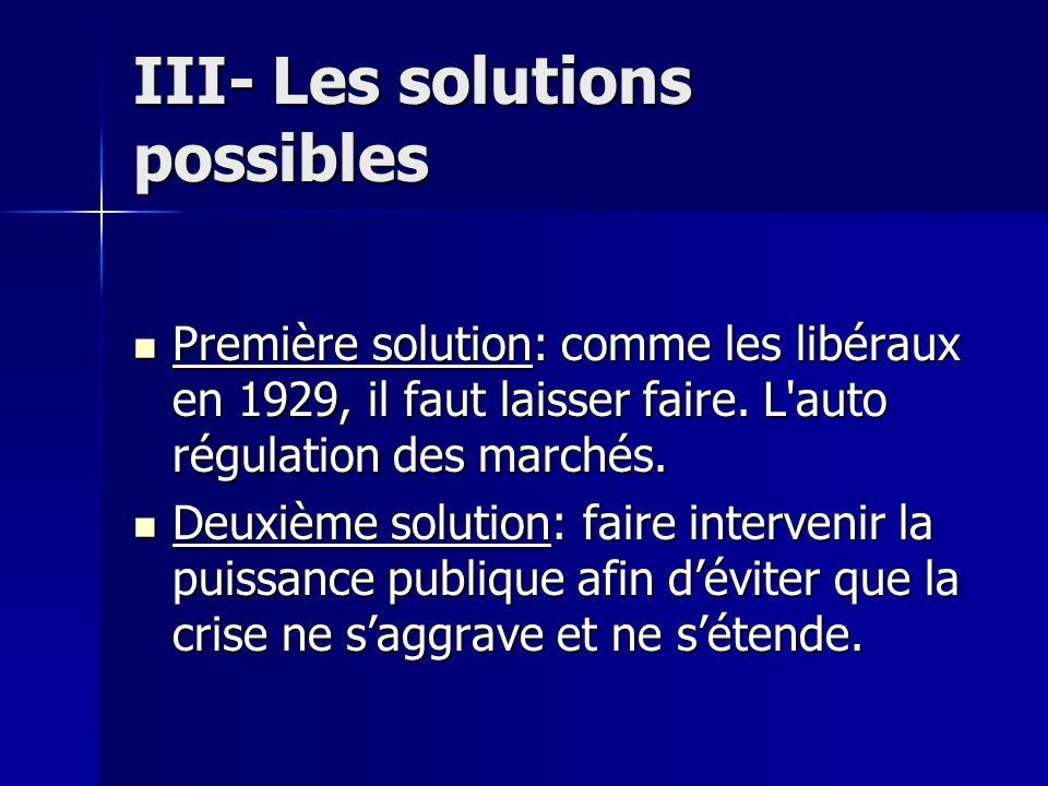 III- Les solutions possibles Première solution: comme les libéraux en 1929, il faut laisser faire. L'auto régulation des marchés. Première solution: c
