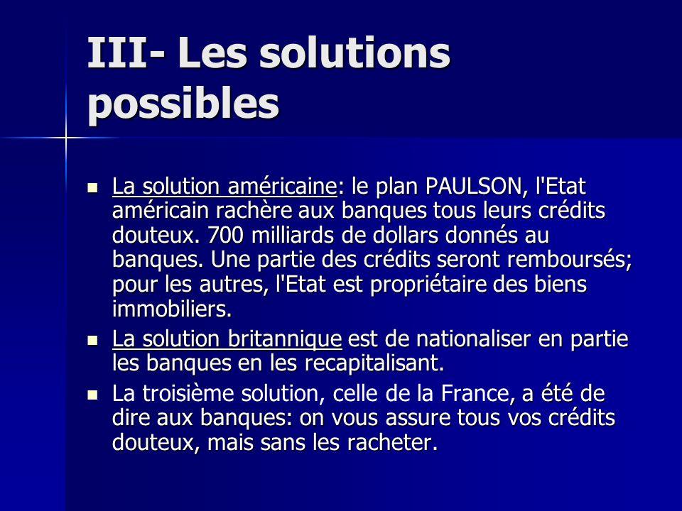 III- Les solutions possibles La solution américaine: le plan PAULSON, l'Etat américain rachère aux banques tous leurs crédits douteux. 700 milliards d