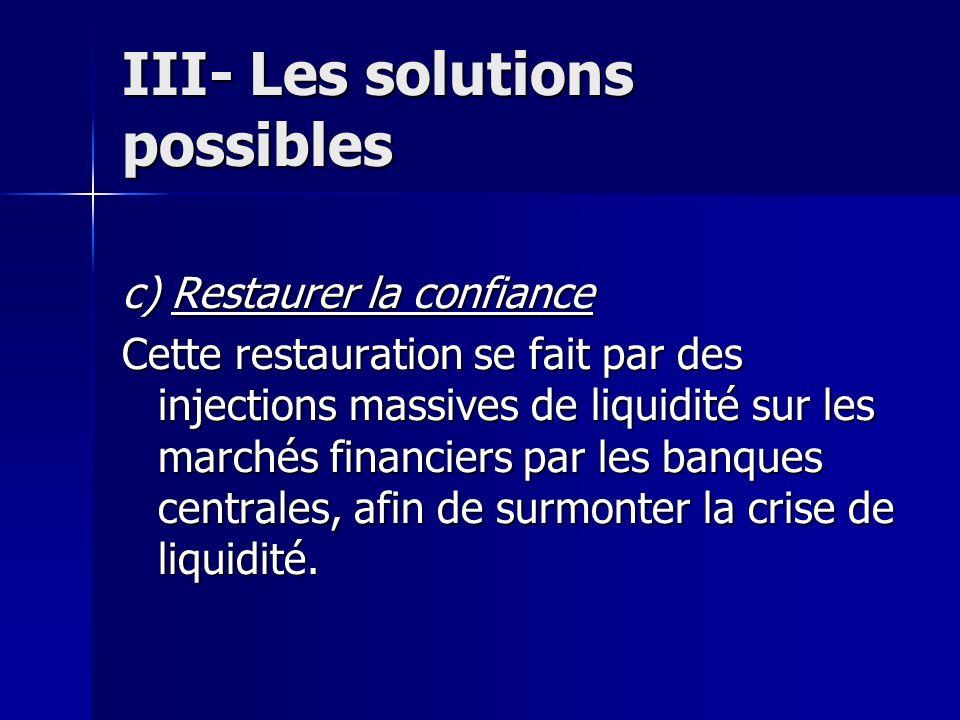III- Les solutions possibles c) Restaurer la confiance Cette restauration se fait par des injections massives de liquidité sur les marchés financiers