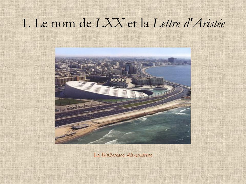 1. Le nom de LXX et la Lettre d'Aristée La Bibliotheca Alexandrina