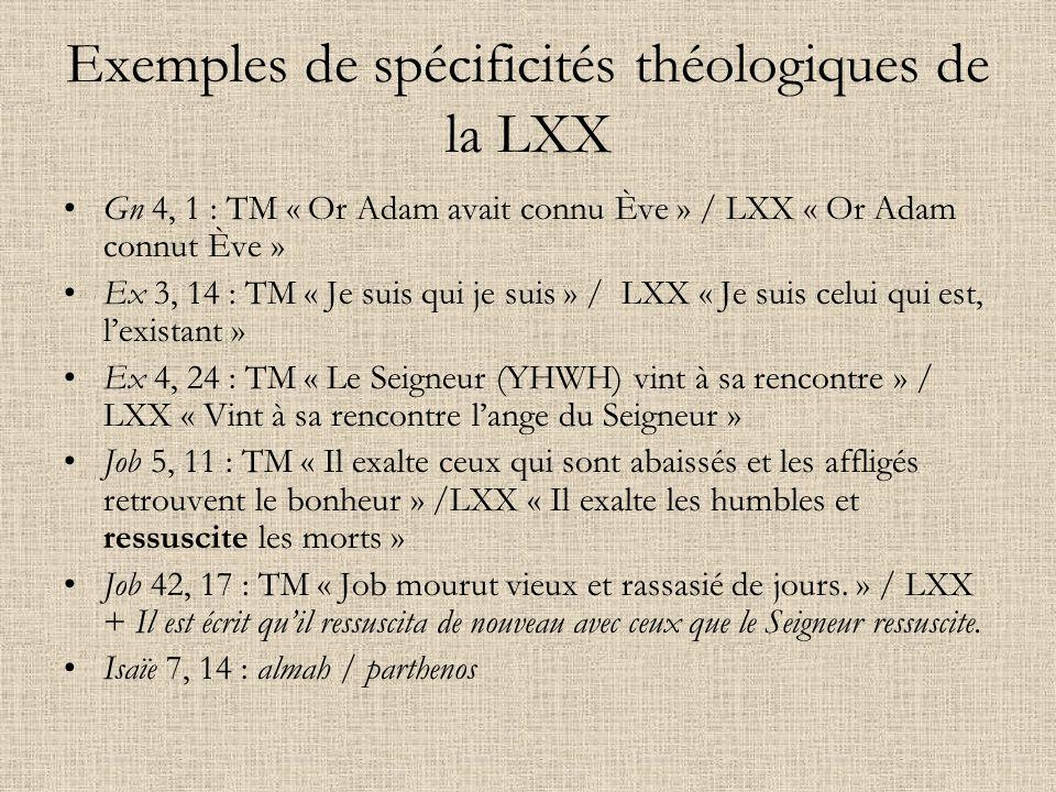 Exemples de spécificités théologiques de la LXX Gn 4, 1 : TM « Or Adam avait connu Ève » / LXX « Or Adam connut Ève » Ex 3, 14 : TM « Je suis qui je s