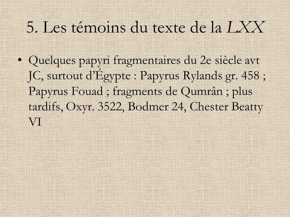 5. Les témoins du texte de la LXX Quelques papyri fragmentaires du 2e siècle avt JC, surtout dÉgypte : Papyrus Rylands gr. 458 ; Papyrus Fouad ; fragm