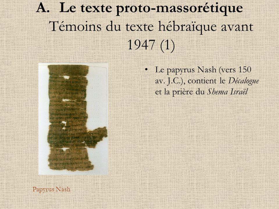 A.Le texte proto-massorétique Témoins du texte hébraïque avant 1947 (1) Le papyrus Nash (vers 150 av. J.C.), contient le Décalogue et la prière du She