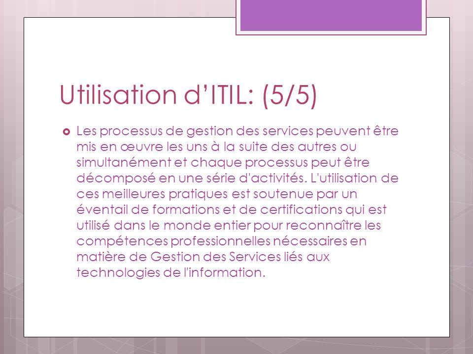 Utilisation dITIL: (5/5) Les processus de gestion des services peuvent être mis en œuvre les uns à la suite des autres ou simultanément et chaque processus peut être décomposé en une série d activités.