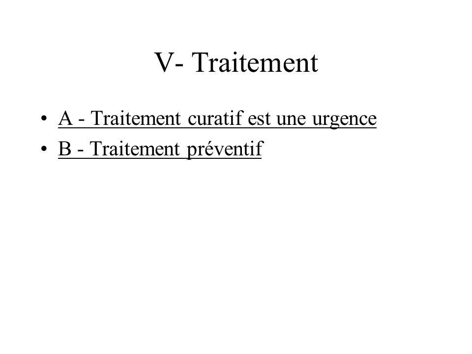 V- Traitement A - Traitement curatif est une urgence B - Traitement préventif