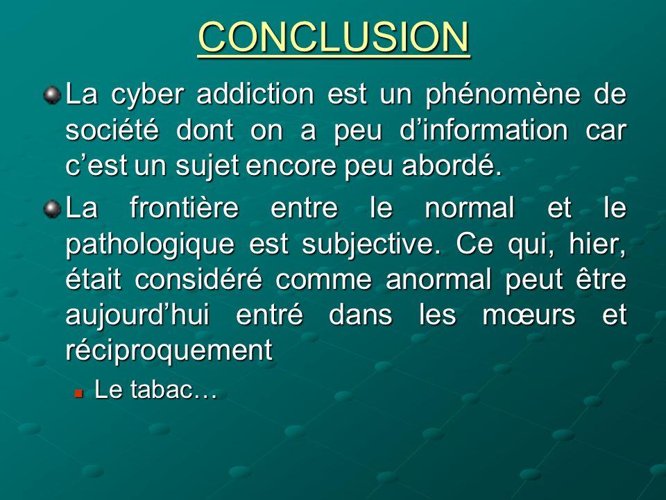 CONCLUSION La cyber addiction est un phénomène de société dont on a peu dinformation car cest un sujet encore peu abordé. La frontière entre le normal
