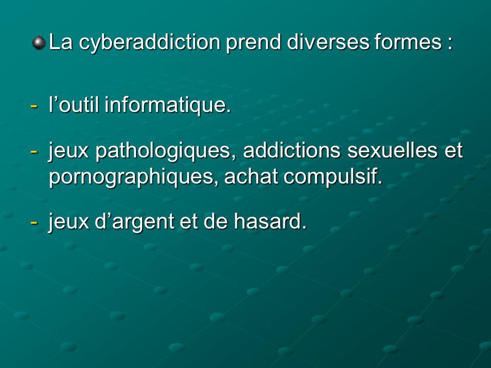 La cyberaddiction prend diverses formes : -loutil informatique. -jeux pathologiques, addictions sexuelles et pornographiques, achat compulsif. -jeux d