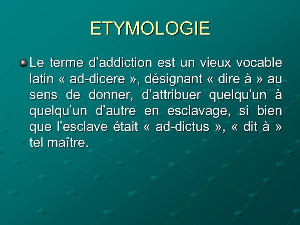 ETYMOLOGIE Le terme daddiction est un vieux vocable latin « ad-dicere », désignant « dire à » au sens de donner, dattribuer quelquun à quelquun dautre