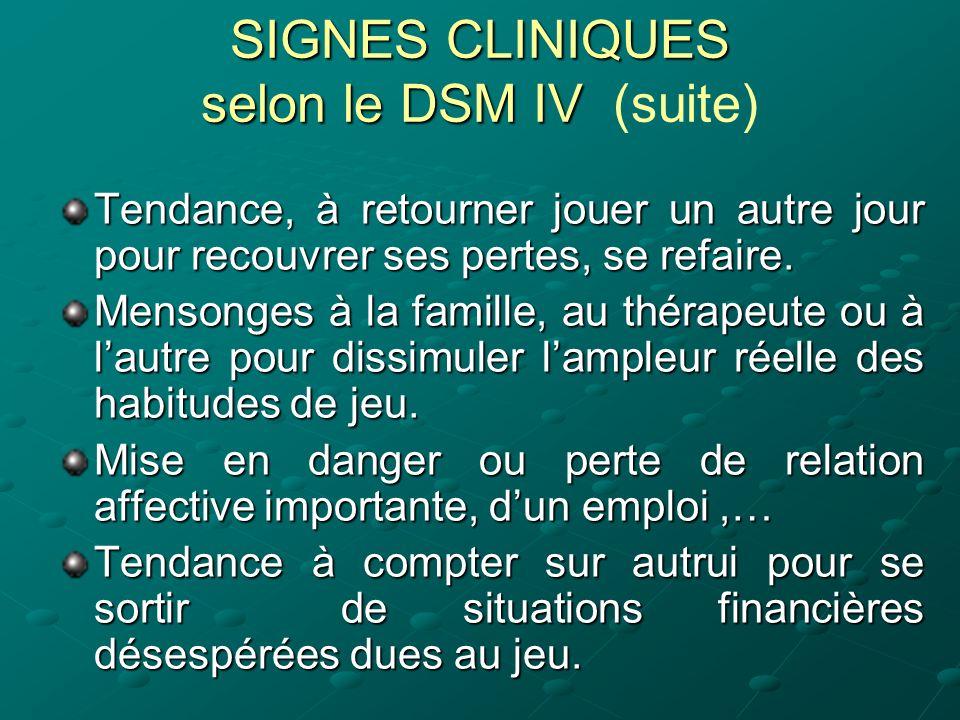 SIGNES CLINIQUES selon le DSM IV SIGNES CLINIQUES selon le DSM IV (suite) Tendance, à retourner jouer un autre jour pour recouvrer ses pertes, se refa