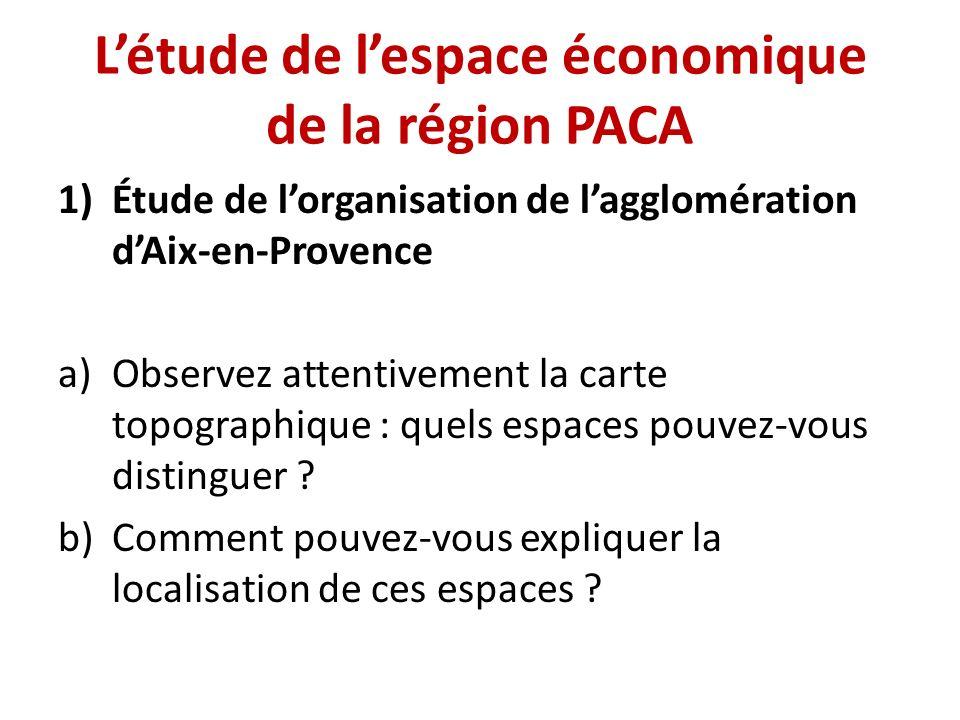 Létude de lespace économique de la région PACA 1)Étude de lorganisation de lagglomération dAix-en-Provence a)Observez attentivement la carte topograph