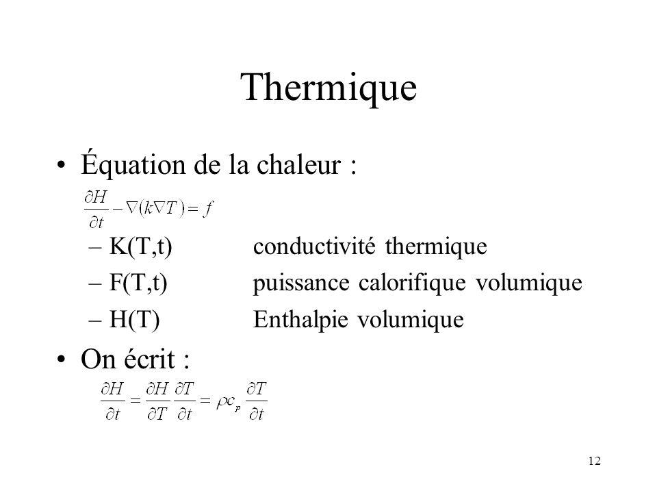 12 Thermique Équation de la chaleur : –K(T,t)conductivité thermique –F(T,t)puissance calorifique volumique –H(T)Enthalpie volumique On écrit :