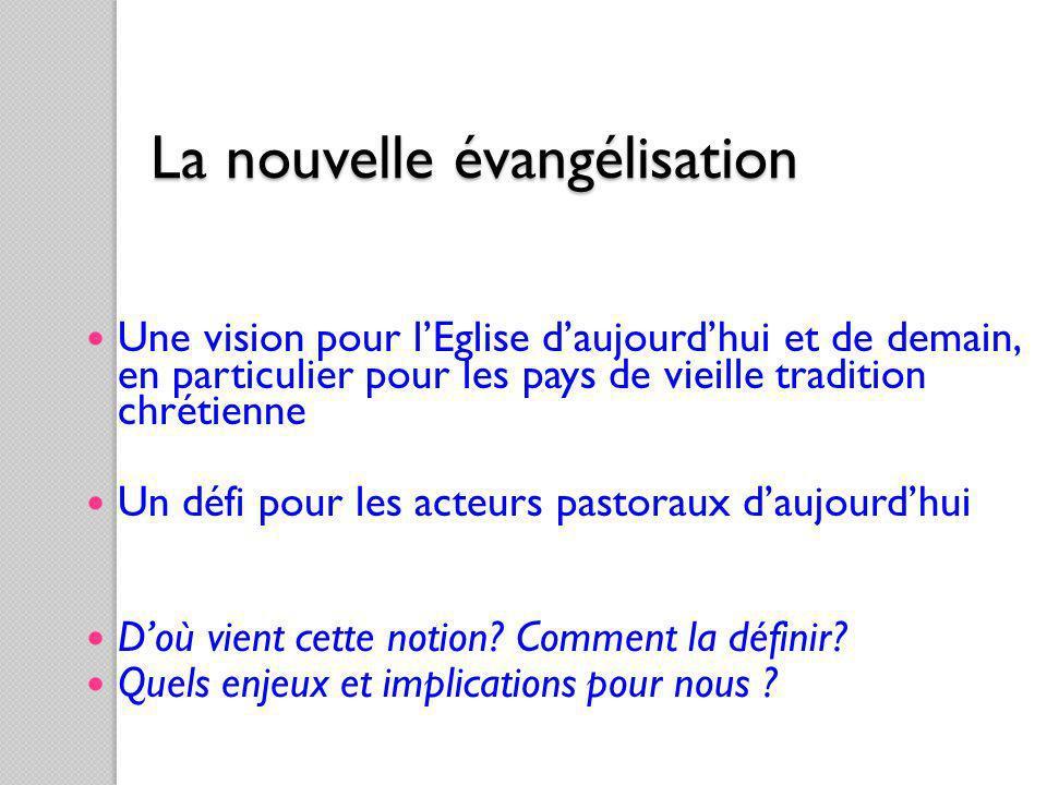 La nouvelle évangélisation Une vision pour lEglise daujourdhui et de demain, en particulier pour les pays de vieille tradition chrétienne Un défi pour