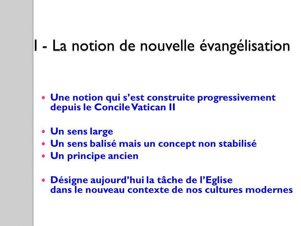 I - La notion de nouvelle évangélisation Une notion qui sest construite progressivement depuis le Concile Vatican II Un sens large Un sens balisé mais