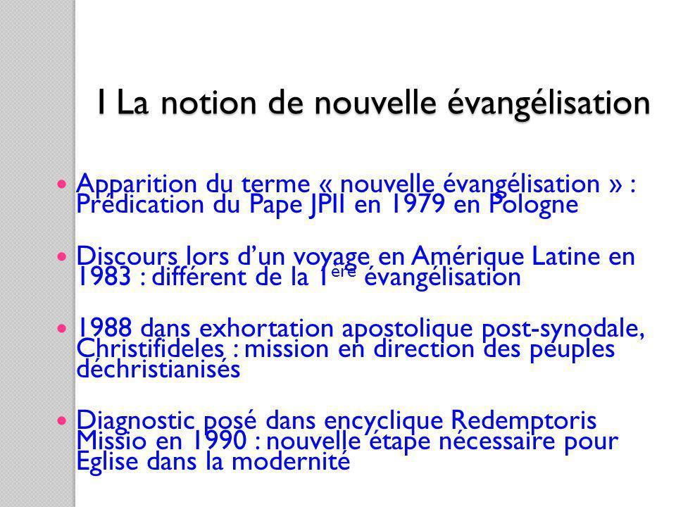 I La notion de nouvelle évangélisation Apparition du terme « nouvelle évangélisation » : Prédication du Pape JPII en 1979 en Pologne Discours lors dun