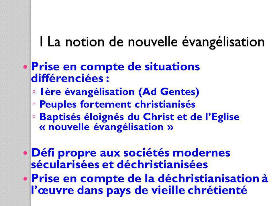 I La notion de nouvelle évangélisation Prise en compte de situations différenciées : 1ère évangélisation (Ad Gentes) Peuples fortement christianisés B