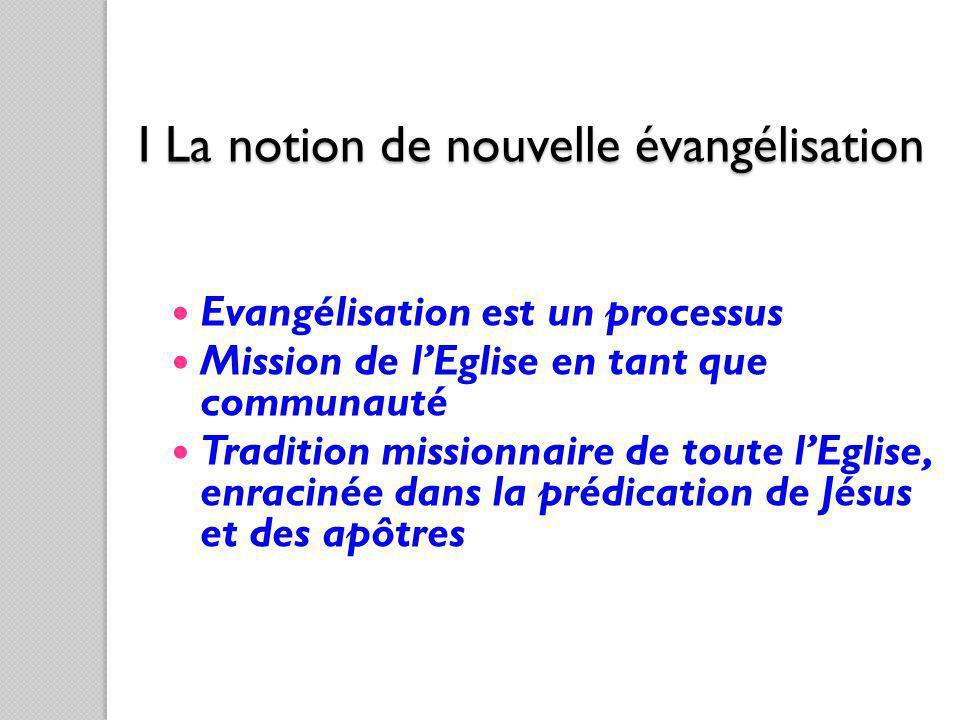 I La notion de nouvelle évangélisation Evangélisation est un processus Mission de lEglise en tant que communauté Tradition missionnaire de toute lEgli
