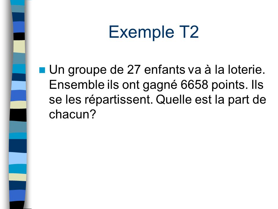 Exemple T2 Un groupe de 27 enfants va à la loterie. Ensemble ils ont gagné 6658 points. Ils se les répartissent. Quelle est la part de chacun?