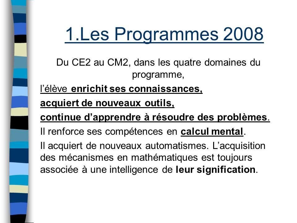 1.Les Programmes 2008 Du CE2 au CM2, dans les quatre domaines du programme, lélève enrichit ses connaissances, acquiert de nouveaux outils, continue d