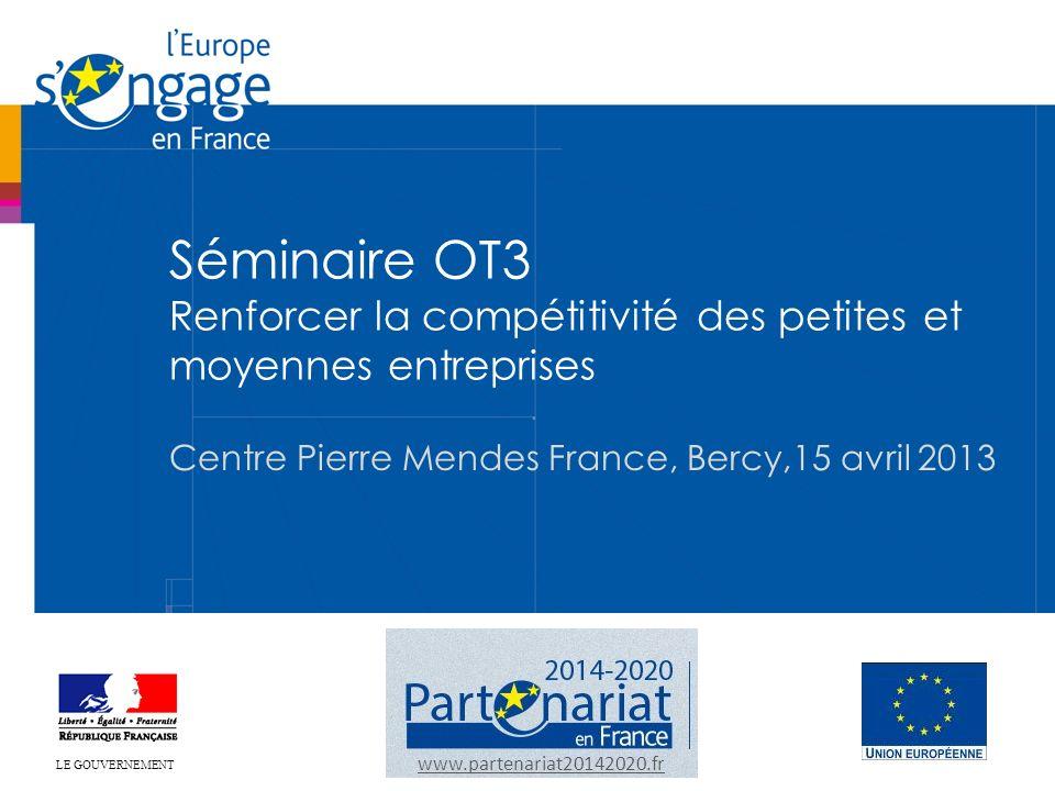 Séminaire OT3 Renforcer la compétitivité des petites et moyennes entreprises Centre Pierre Mendes France, Bercy,15 avril 2013 www.partenariat20142020.fr LE GOUVERNEMENT