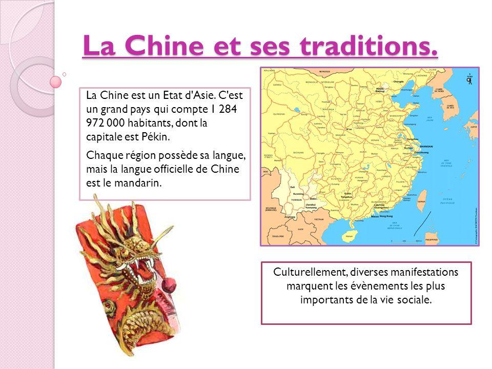 La Chine et ses traditions. La Chine est un Etat d'Asie. C'est un grand pays qui compte 1 284 972 000 habitants, dont la capitale est Pékin. Chaque ré