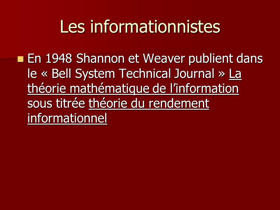Les informationnistes En 1948 Shannon et Weaver publient dans le « Bell System Technical Journal » La théorie mathématique de linformation sous titrée théorie du rendement informationnel En 1948 Shannon et Weaver publient dans le « Bell System Technical Journal » La théorie mathématique de linformation sous titrée théorie du rendement informationnel