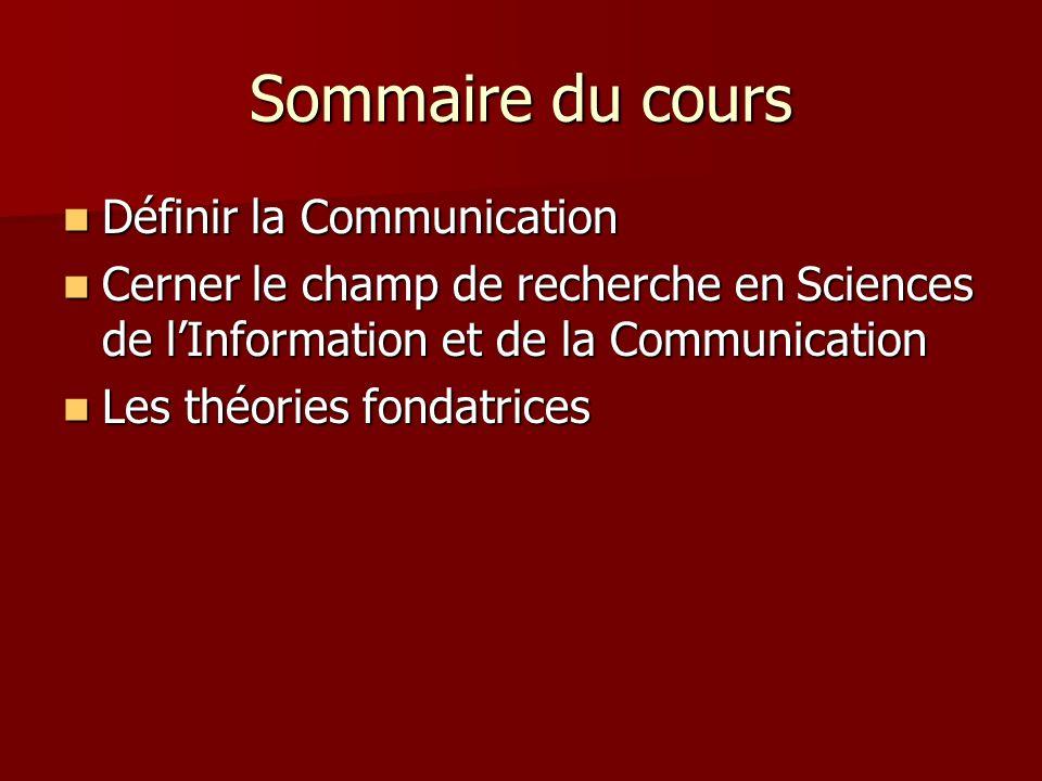Sommaire du cours Définir la Communication Définir la Communication Cerner le champ de recherche en Sciences de lInformation et de la Communication Cerner le champ de recherche en Sciences de lInformation et de la Communication Les théories fondatrices Les théories fondatrices