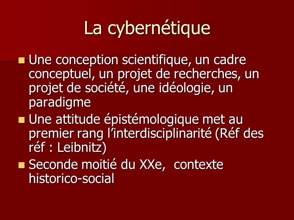 La cybernétique Une conception scientifique, un cadre conceptuel, un projet de recherches, un projet de société, une idéologie, un paradigme Une conception scientifique, un cadre conceptuel, un projet de recherches, un projet de société, une idéologie, un paradigme Une attitude épistémologique met au premier rang linterdisciplinarité (Réf des réf : Leibnitz) Une attitude épistémologique met au premier rang linterdisciplinarité (Réf des réf : Leibnitz) Seconde moitié du XXe, contexte historico-social Seconde moitié du XXe, contexte historico-social