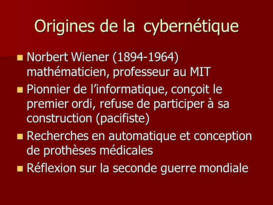 Origines de lacybernétique Norbert Wiener (1894-1964) mathématicien, professeur au MIT Norbert Wiener (1894-1964) mathématicien, professeur au MIT Pionnier de linformatique, conçoit le premier ordi, refuse de participer à sa construction (pacifiste) Pionnier de linformatique, conçoit le premier ordi, refuse de participer à sa construction (pacifiste) Recherches en automatique et conception de prothèses médicales Recherches en automatique et conception de prothèses médicales Réflexion sur la seconde guerre mondiale Réflexion sur la seconde guerre mondiale
