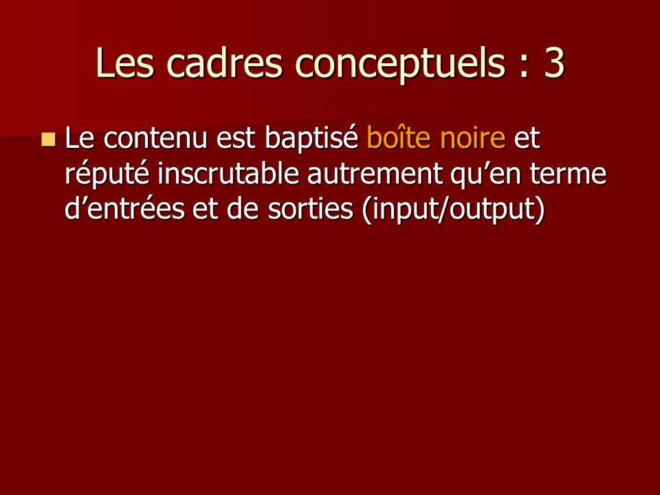Les cadres conceptuels : 3 Le contenu est baptisé boîte noire et réputé inscrutable autrement quen terme dentrées et de sorties (input/output) Le contenu est baptisé boîte noire et réputé inscrutable autrement quen terme dentrées et de sorties (input/output)