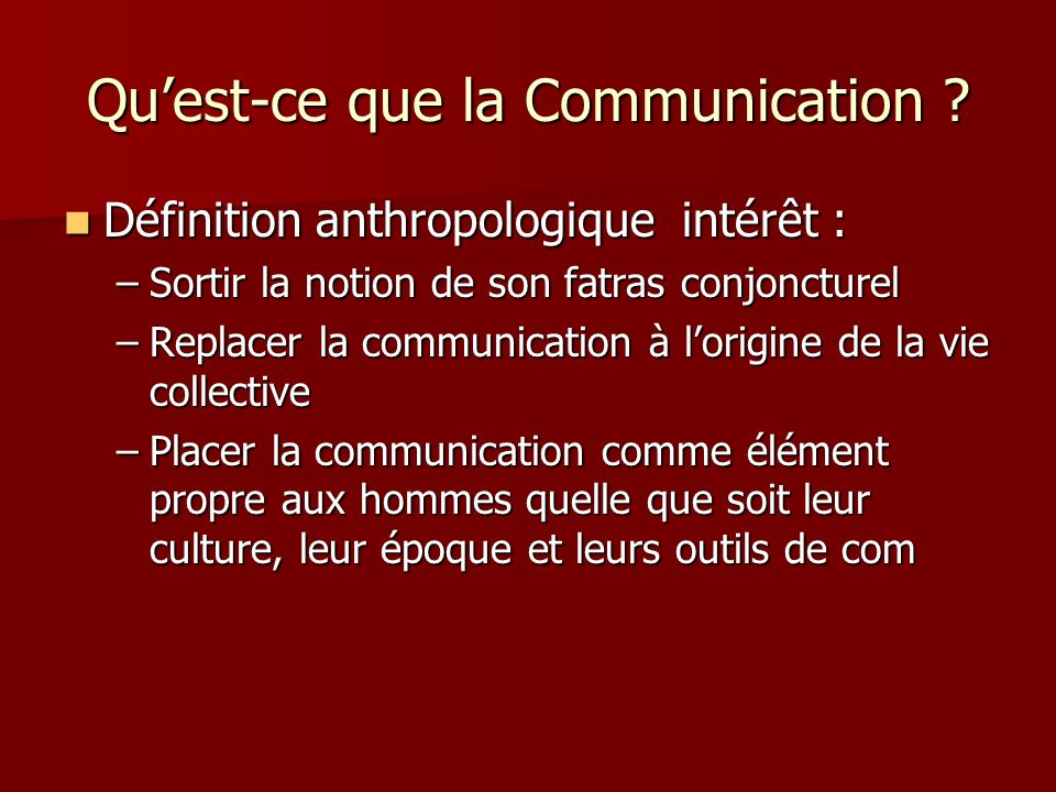 Quest-ce que la Communication ? Définition anthropologique intérêt : Définition anthropologique intérêt : –Sortir la notion de son fatras conjoncturel
