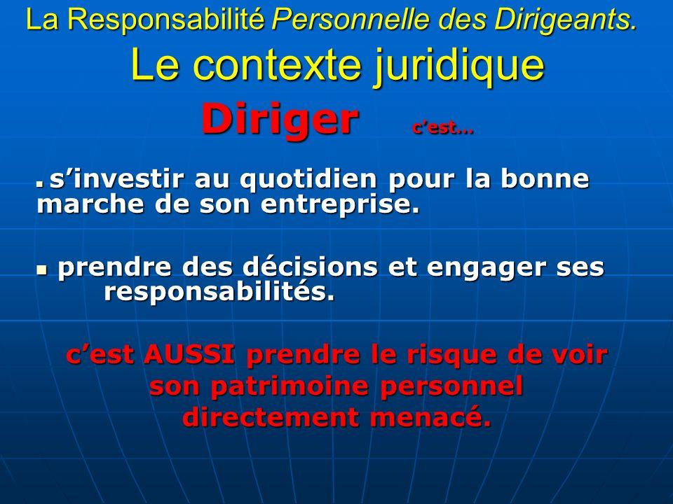 La Responsabilité Personnelle des Dirigeants. Le contexte juridique Diriger cest… sinvestir au quotidien pour la bonne marche de son entreprise. sinve