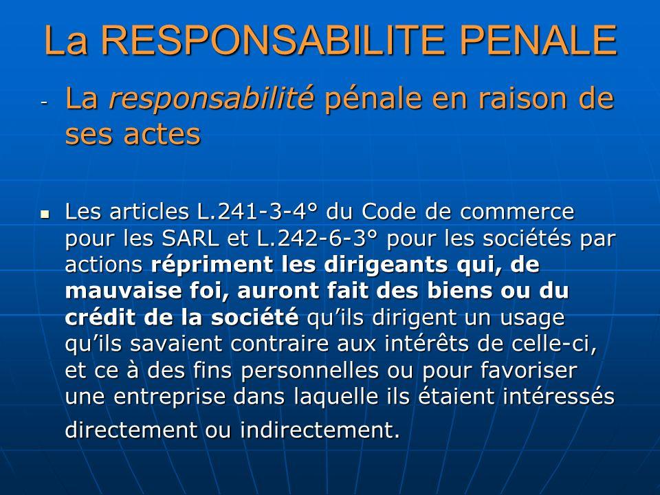 - La responsabilité pénale en raison de ses actes Les articles L.241-3-4° du Code de commerce pour les SARL et L.242-6-3° pour les sociétés par action