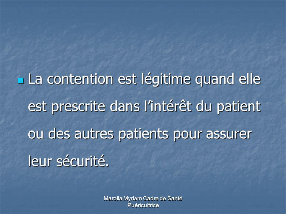 Marolla Myriam Cadre de Santé Puéricultrice La contention est légitime quand elle est prescrite dans lintérêt du patient ou des autres patients pour assurer leur sécurité.