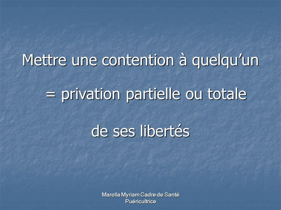 Marolla Myriam Cadre de Santé Puéricultrice Mettre une contention à quelquun = privation partielle ou totale de ses libertés