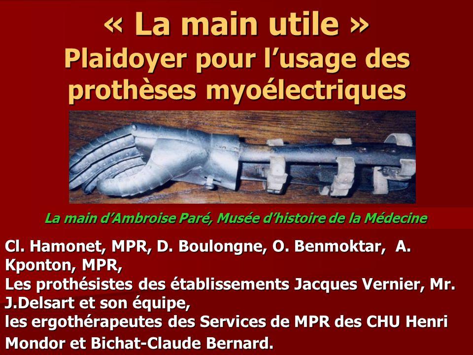 « La main utile » Plaidoyer pour lusage des prothèses myoélectriques Cl. Hamonet, MPR, D. Boulongne, O. Benmoktar, A. Kponton, MPR, Les prothésistes d