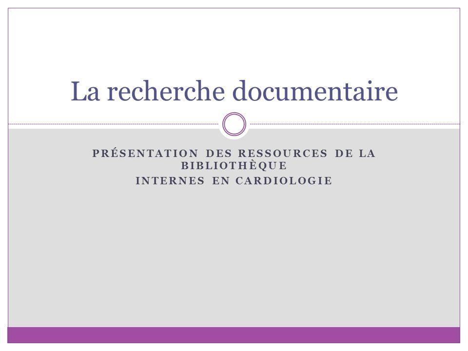 PRÉSENTATION DES RESSOURCES DE LA BIBLIOTHÈQUE INTERNES EN CARDIOLOGIE La recherche documentaire