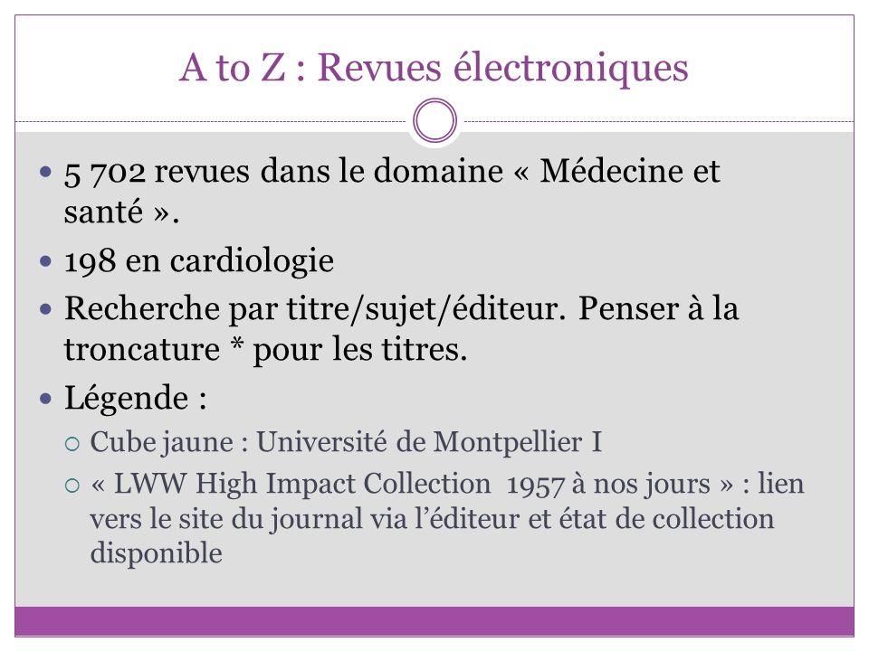A to Z : Revues électroniques 5 702 revues dans le domaine « Médecine et santé ». 198 en cardiologie Recherche par titre/sujet/éditeur. Penser à la tr