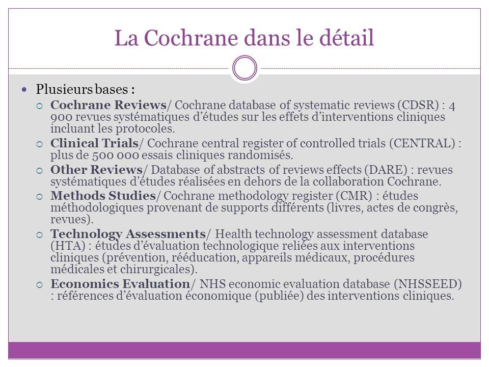 La Cochrane dans le détail Plusieurs bases : Cochrane Reviews/ Cochrane database of systematic reviews (CDSR) : 4 900 revues systématiques détudes sur