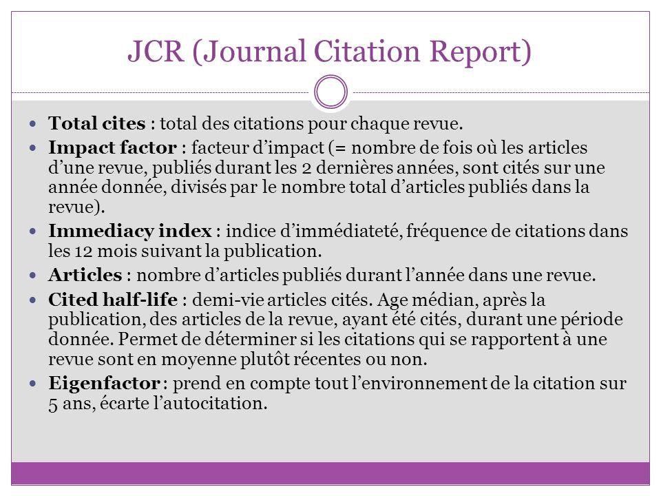 JCR (Journal Citation Report) Total cites : total des citations pour chaque revue. Impact factor : facteur dimpact (= nombre de fois où les articles d