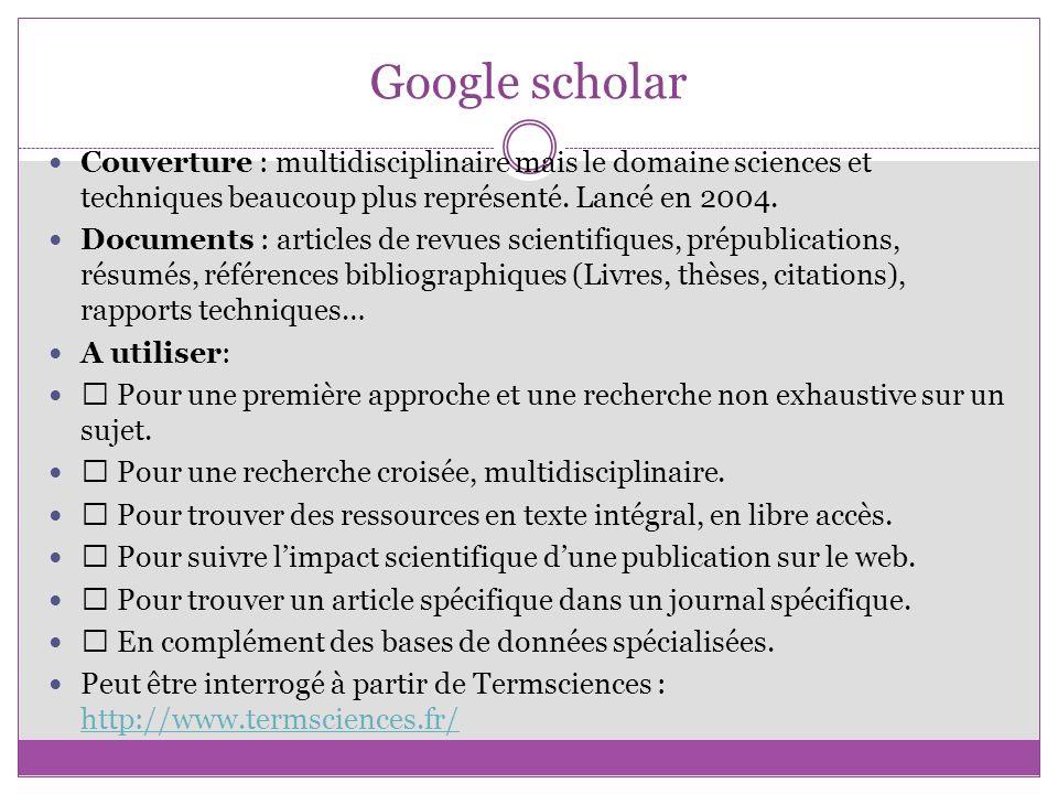 Google scholar Couverture : multidisciplinaire mais le domaine sciences et techniques beaucoup plus représenté. Lancé en 2004. Documents : articles de